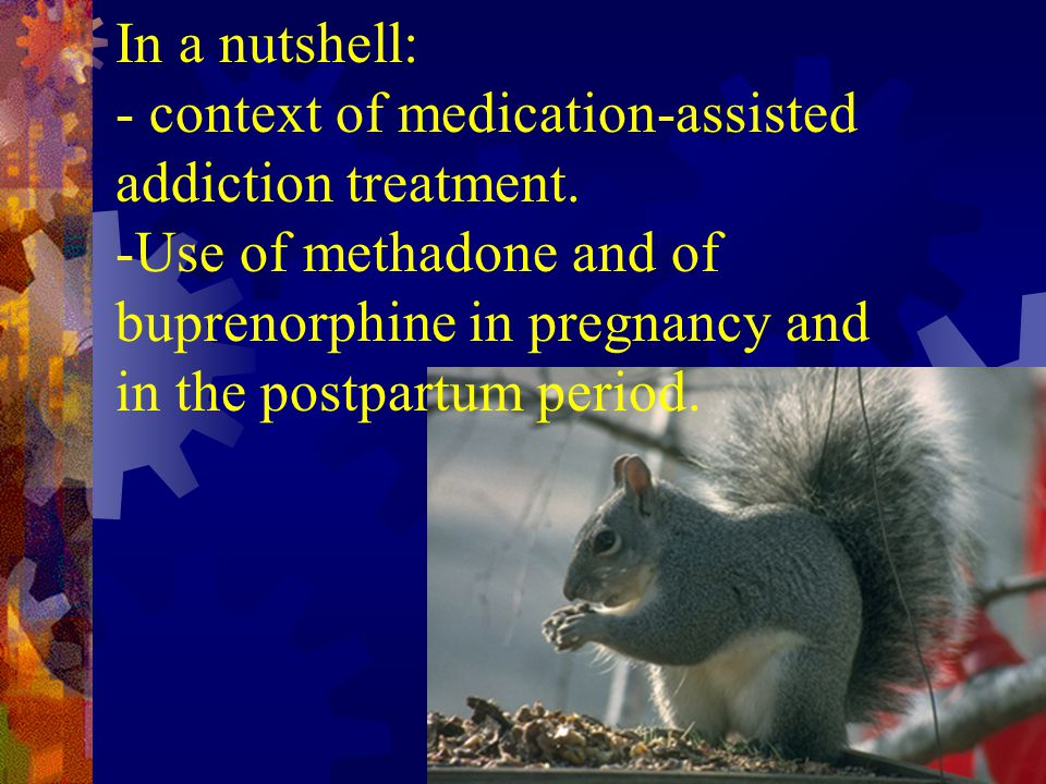 In a nutshell: - context of medication-assisted addiction treatment. -Use of methadone and of buprenorphine in pregnancy and in the postpartum period.
