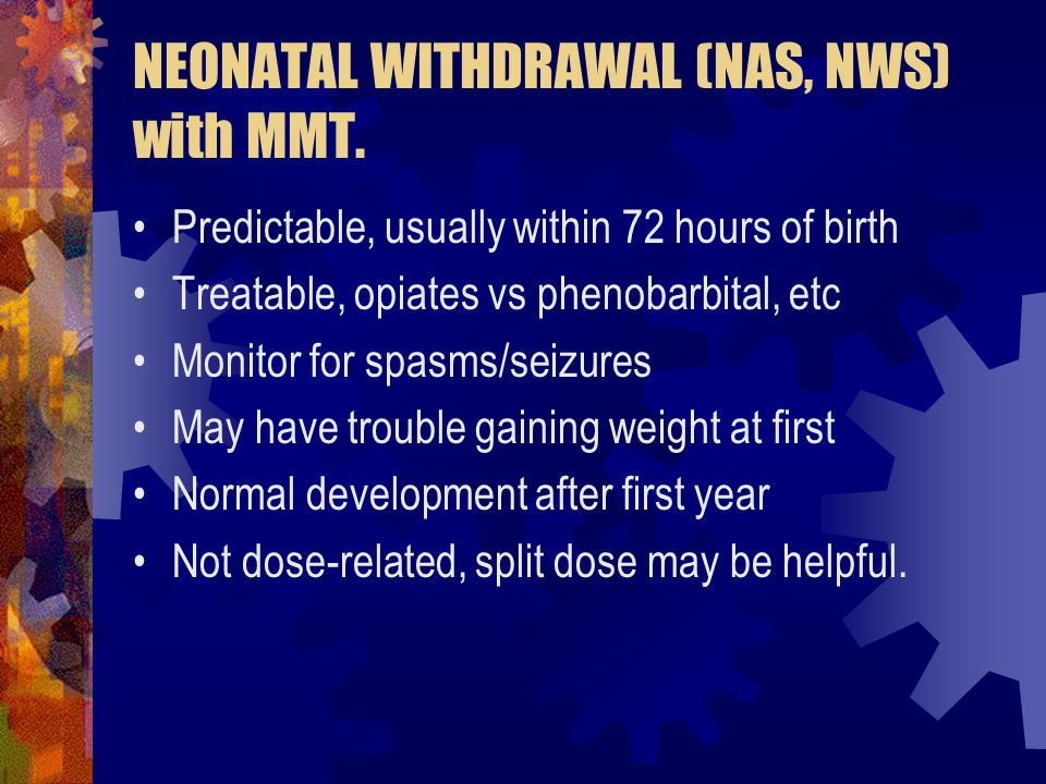 NEONATAL WITHDRAWAL (NAS, NWS) with MMT. Predictable, usually within 72 hours of birth Treatable, opiates vs phenobarbital, etc Monitor for spasms/sei