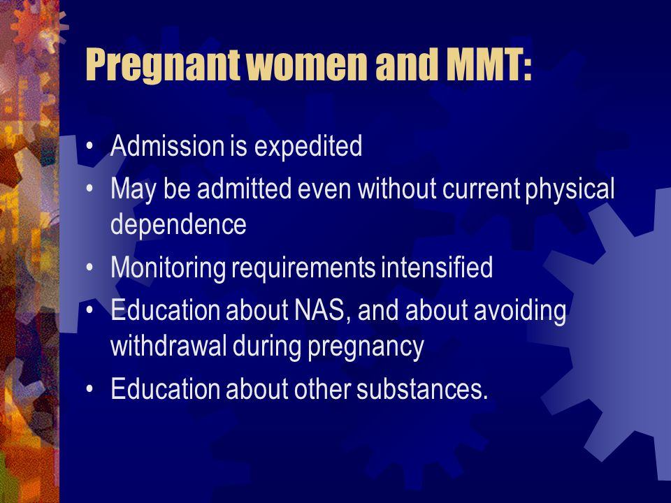 Pregnant women and MMT: Admission is expedited May be admitted even without current physical dependence Monitoring requirements intensified Education about NAS, and about avoiding withdrawal during pregnancy Education about other substances.