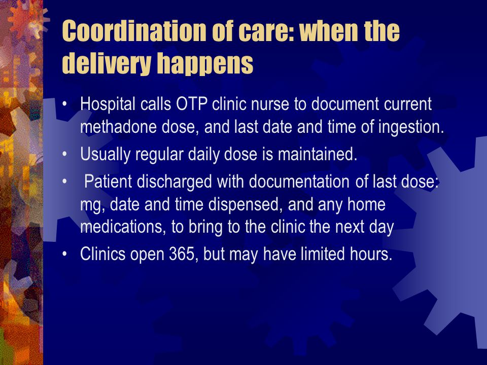 Coordination of care: when the delivery happens Hospital calls OTP clinic nurse to document current methadone dose, and last date and time of ingestion.