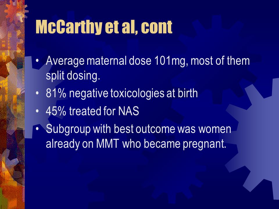 McCarthy et al, cont Average maternal dose 101mg, most of them split dosing. 81% negative toxicologies at birth 45% treated for NAS Subgroup with best