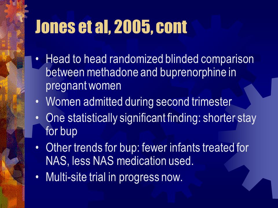 Jones et al, 2005, cont Head to head randomized blinded comparison between methadone and buprenorphine in pregnant women Women admitted during second trimester One statistically significant finding: shorter stay for bup Other trends for bup: fewer infants treated for NAS, less NAS medication used.