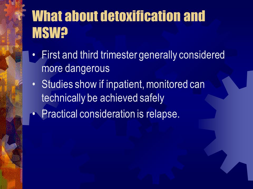 What about detoxification and MSW? First and third trimester generally considered more dangerous Studies show if inpatient, monitored can technically