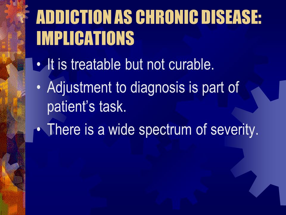 ADDICTION AS CHRONIC DISEASE: IMPLICATIONS It is treatable but not curable.