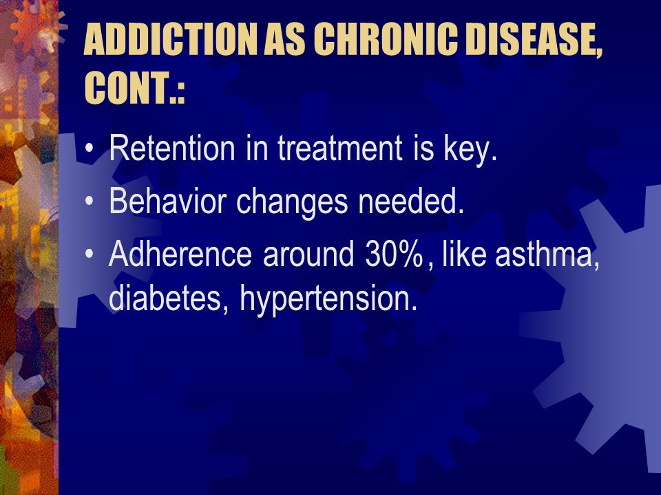 ADDICTION AS CHRONIC DISEASE, CONT.: Retention in treatment is key. Behavior changes needed. Adherence around 30%, like asthma, diabetes, hypertension
