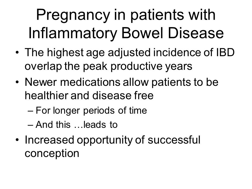 Pregnancy in patients with Inflammatory Bowel Disease The highest age adjusted incidence of IBD overlap the peak productive years Newer medications al
