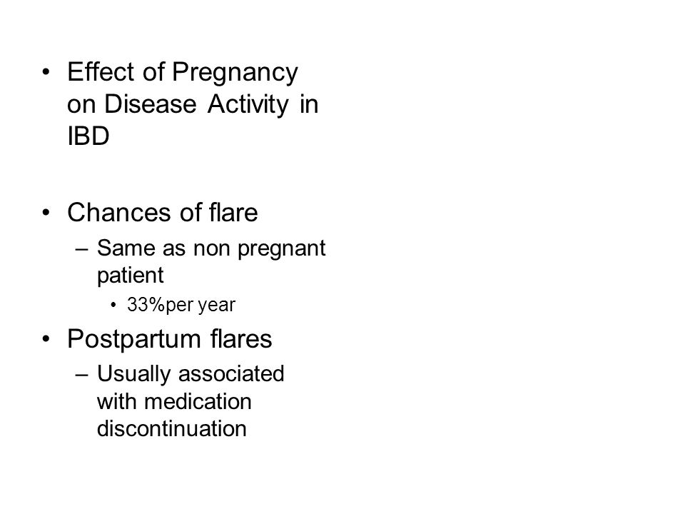 Effect of Pregnancy on Disease Activity in IBD Chances of flare –Same as non pregnant patient 33%per year Postpartum flares –Usually associated with m