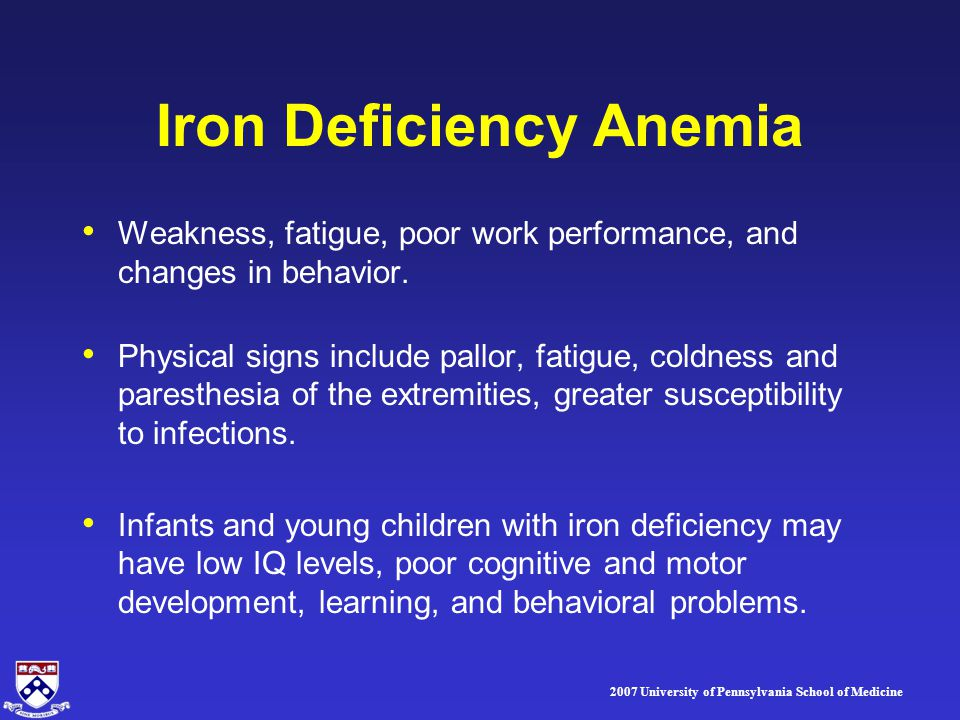 2007 University of Pennsylvania School of Medicine Iron Deficiency Anemia Weakness, fatigue, poor work performance, and changes in behavior. Physical