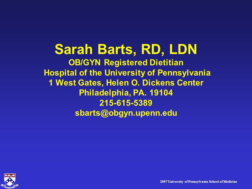 2007 University of Pennsylvania School of Medicine Sarah Barts, RD, LDN OB/GYN Registered Dietitian Hospital of the University of Pennsylvania 1 West Gates, Helen O.