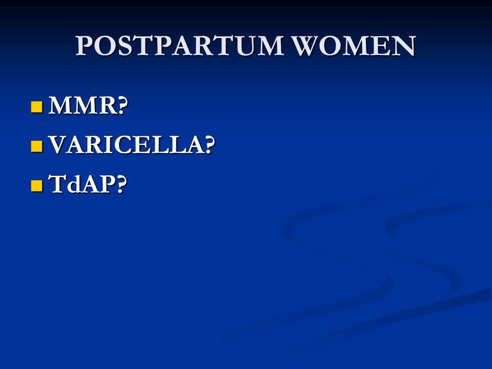 POSTPARTUM WOMEN MMR? MMR? VARICELLA? VARICELLA? TdAP? TdAP?