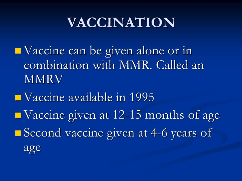 VACCINATION Vaccine can be given alone or in combination with MMR.