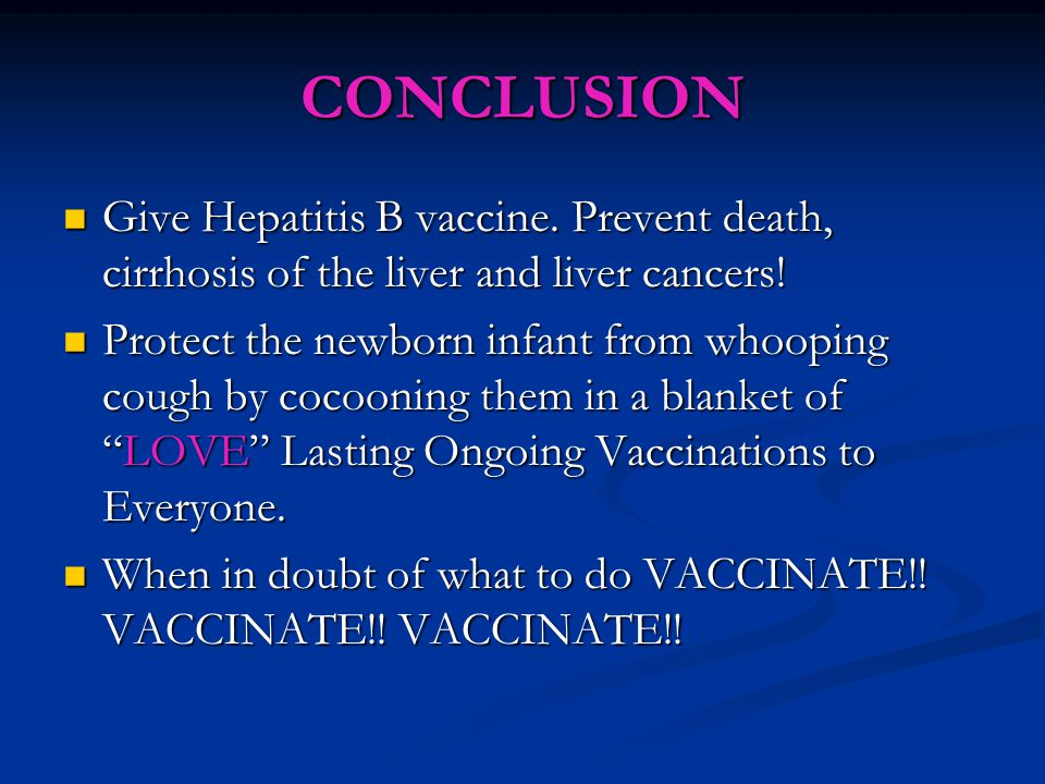 CONCLUSION Give Hepatitis B vaccine. Prevent death, cirrhosis of the liver and liver cancers.