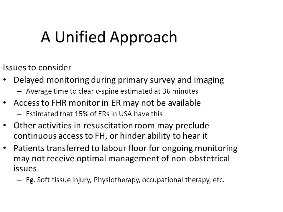 A Unified Approach Issues to consider Delayed monitoring during primary survey and imaging – Average time to clear c-spine estimated at 36 minutes Access to FHR monitor in ER may not be available – Estimated that 15% of ERs in USA have this Other activities in resuscitation room may preclude continuous access to FH, or hinder ability to hear it Patients transferred to labour floor for ongoing monitoring may not receive optimal management of non-obstetrical issues – Eg.