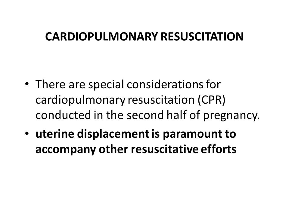 CARDIOPULMONARY RESUSCITATION There are special considerations for cardiopulmonary resuscitation (CPR) conducted in the second half of pregnancy.