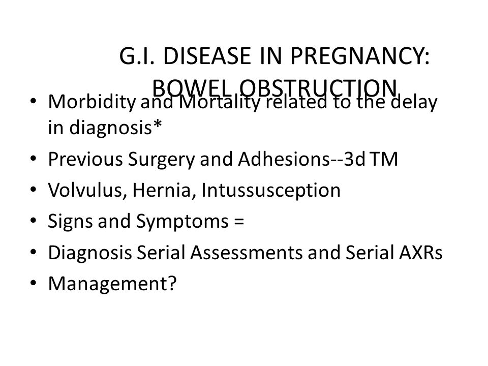 G.I. DISEASE IN PREGNANCY: BOWEL OBSTRUCTION Morbidity and Mortality related to the delay in diagnosis* Previous Surgery and Adhesions--3d TM Volvulus