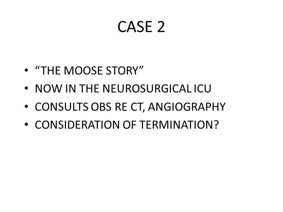 CASE 2 THE MOOSE STORY NOW IN THE NEUROSURGICAL ICU CONSULTS OBS RE CT, ANGIOGRAPHY CONSIDERATION OF TERMINATION?
