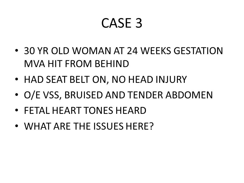 CASE 3 30 YR OLD WOMAN AT 24 WEEKS GESTATION MVA HIT FROM BEHIND HAD SEAT BELT ON, NO HEAD INJURY O/E VSS, BRUISED AND TENDER ABDOMEN FETAL HEART TONES HEARD WHAT ARE THE ISSUES HERE?