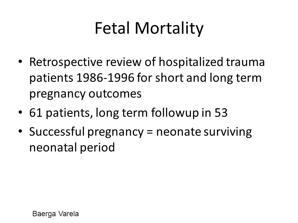 Fetal Mortality Retrospective review of hospitalized trauma patients 1986-1996 for short and long term pregnancy outcomes 61 patients, long term followup in 53 Successful pregnancy = neonate surviving neonatal period Baerga Varela