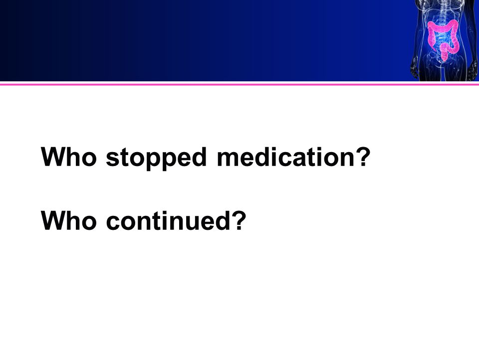 Who stopped medication? Who continued?