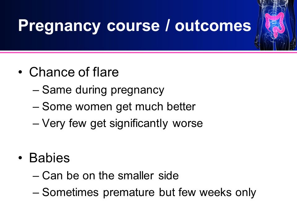 Pregnancy course / outcomes Chance of flare –Same during pregnancy –Some women get much better –Very few get significantly worse Babies –Can be on the