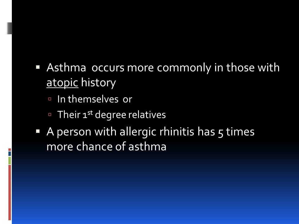  Asthma occurs more commonly in those with atopic history  In themselves or  Their 1 st degree relatives  A person with allergic rhinitis has 5 times more chance of asthma