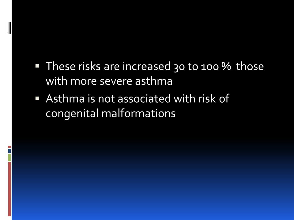  These risks are increased 30 to 100 % those with more severe asthma  Asthma is not associated with risk of congenital malformations