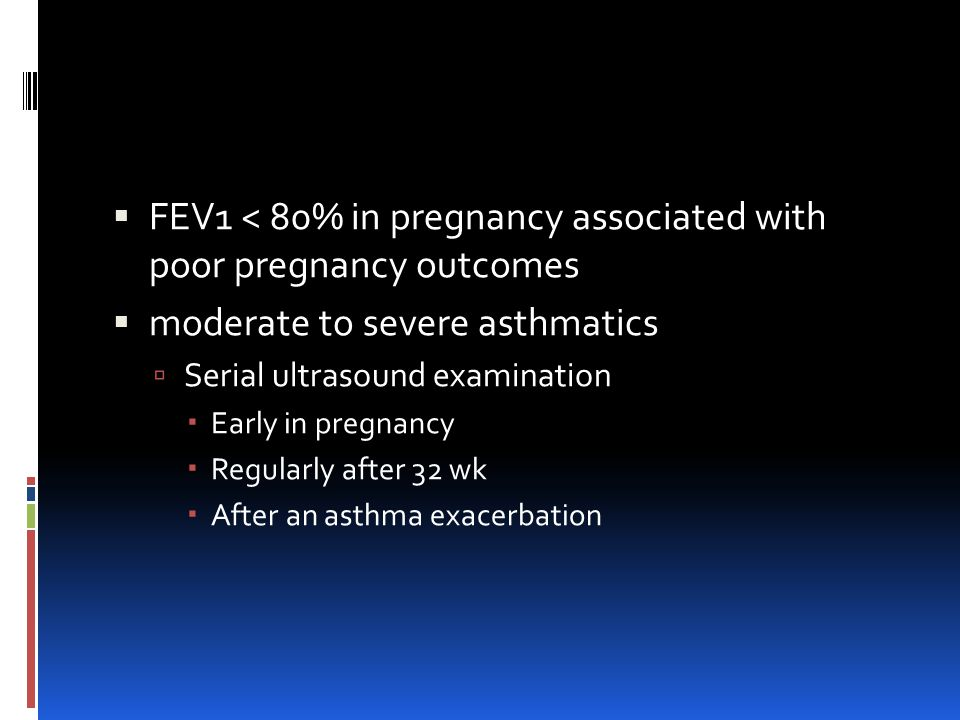  FEV1 < 80% in pregnancy associated with poor pregnancy outcomes  moderate to severe asthmatics  Serial ultrasound examination  Early in pregnancy