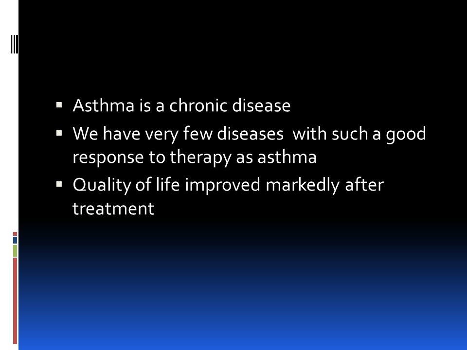  Asthma is a chronic disease  We have very few diseases with such a good response to therapy as asthma  Quality of life improved markedly after treatment