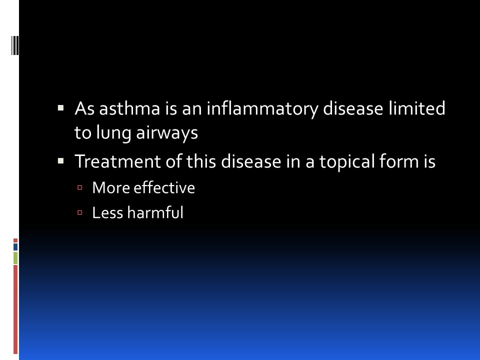  As asthma is an inflammatory disease limited to lung airways  Treatment of this disease in a topical form is  More effective  Less harmful