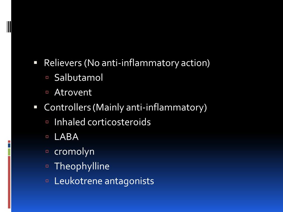  Relievers (No anti-inflammatory action)  Salbutamol  Atrovent  Controllers (Mainly anti-inflammatory)  Inhaled corticosteroids  LABA  cromolyn  Theophylline  Leukotrene antagonists