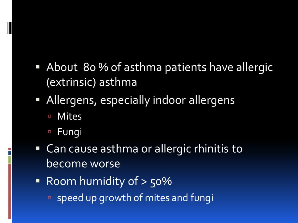  About 80 % of asthma patients have allergic (extrinsic) asthma  Allergens, especially indoor allergens  Mites  Fungi  Can cause asthma or allergic rhinitis to become worse  Room humidity of > 50%  speed up growth of mites and fungi