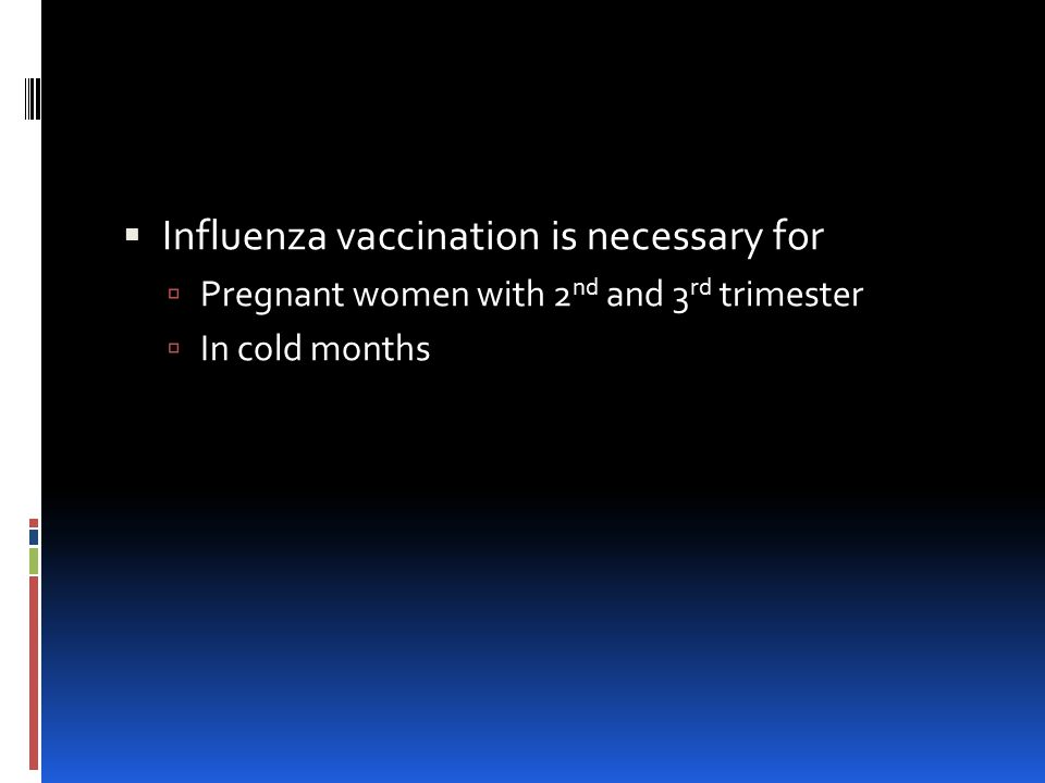  Influenza vaccination is necessary for  Pregnant women with 2 nd and 3 rd trimester  In cold months