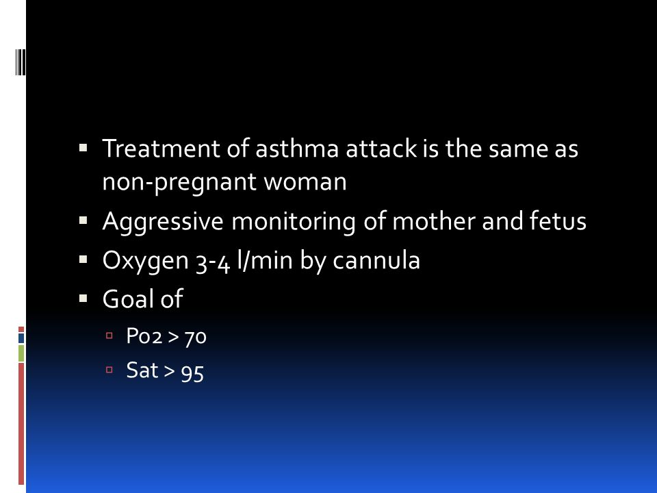  Treatment of asthma attack is the same as non-pregnant woman  Aggressive monitoring of mother and fetus  Oxygen 3-4 l/min by cannula  Goal of  Po2 > 70  Sat > 95