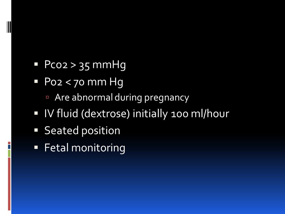  Pco2 > 35 mmHg  Po2 < 70 mm Hg  Are abnormal during pregnancy  IV fluid (dextrose) initially 100 ml/hour  Seated position  Fetal monitoring