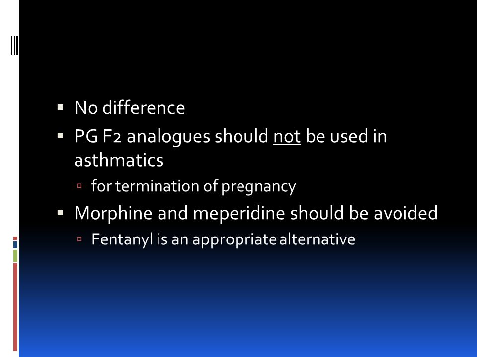  No difference  PG F2 analogues should not be used in asthmatics  for termination of pregnancy  Morphine and meperidine should be avoided  Fentanyl is an appropriate alternative