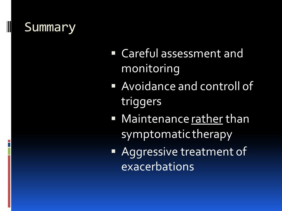 Summary  Careful assessment and monitoring  Avoidance and controll of triggers  Maintenance rather than symptomatic therapy  Aggressive treatment of exacerbations