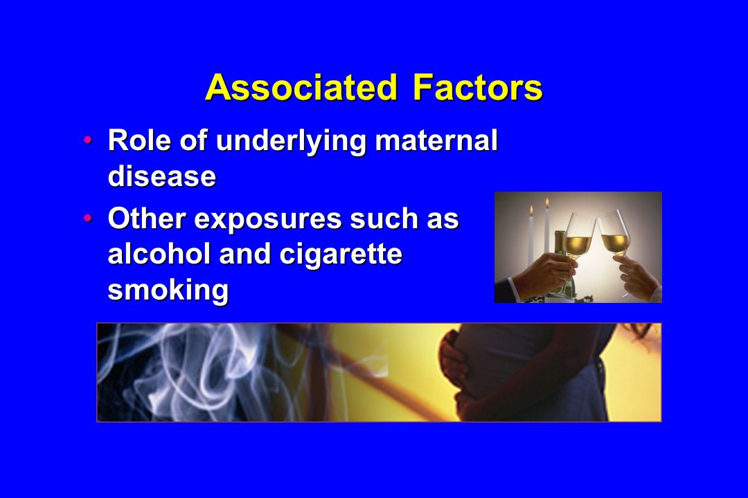 Associated Factors Role of underlying maternal diseaseRole of underlying maternal disease Other exposures such as alcohol and cigarette smokingOther exposures such as alcohol and cigarette smoking