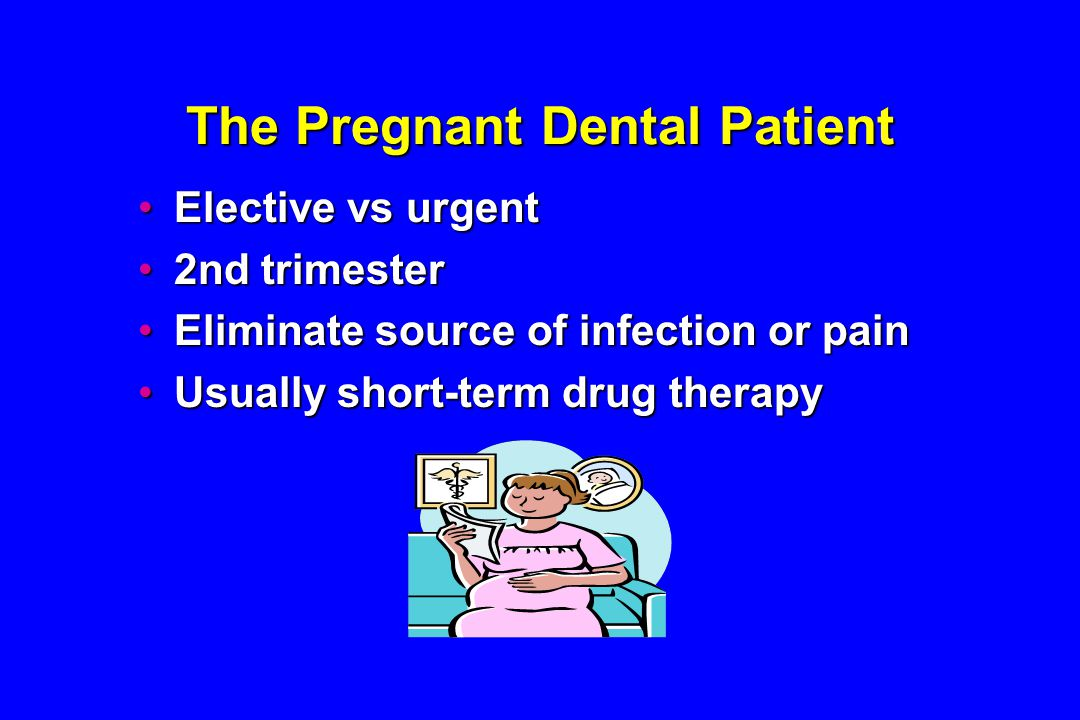 The Pregnant Dental Patient Elective vs urgentElective vs urgent 2nd trimester2nd trimester Eliminate source of infection or painEliminate source of infection or pain Usually short-term drug therapyUsually short-term drug therapy