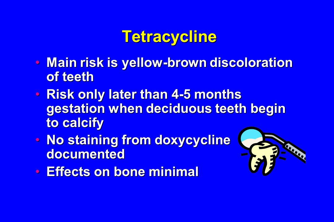 Tetracycline Main risk is yellow-brown discoloration of teethMain risk is yellow-brown discoloration of teeth Risk only later than 4-5 months gestation when deciduous teeth begin to calcifyRisk only later than 4-5 months gestation when deciduous teeth begin to calcify No staining from doxycycline documentedNo staining from doxycycline documented Effects on bone minimalEffects on bone minimal
