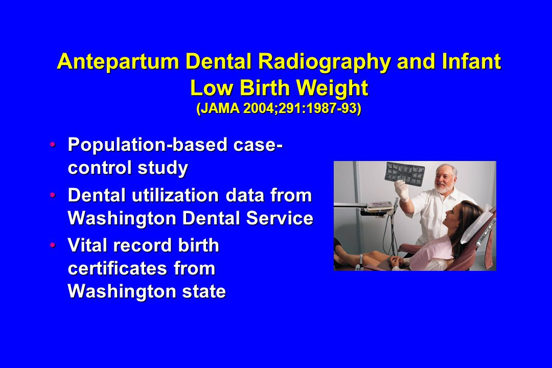 Antepartum Dental Radiography and Infant Low Birth Weight (JAMA 2004;291:1987-93) Population-based case- control studyPopulation-based case- control study Dental utilization data from Washington Dental ServiceDental utilization data from Washington Dental Service Vital record birth certificates from Washington stateVital record birth certificates from Washington state