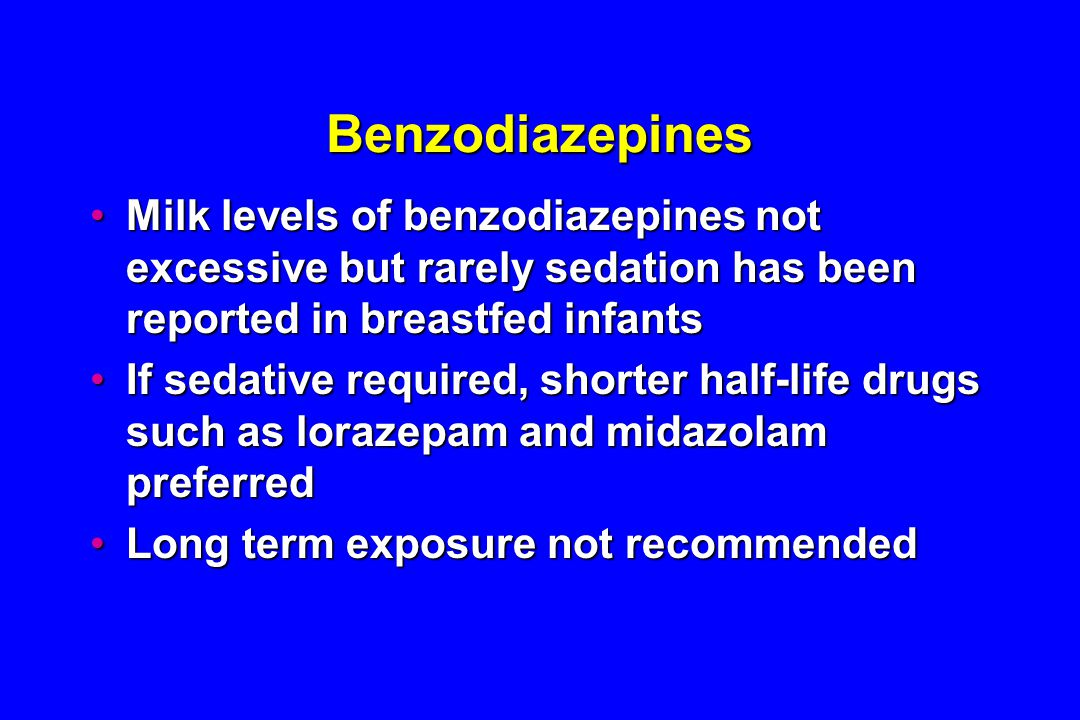 Benzodiazepines Milk levels of benzodiazepines not excessive but rarely sedation has been reported in breastfed infantsMilk levels of benzodiazepines not excessive but rarely sedation has been reported in breastfed infants If sedative required, shorter half-life drugs such as lorazepam and midazolam preferredIf sedative required, shorter half-life drugs such as lorazepam and midazolam preferred Long term exposure not recommendedLong term exposure not recommended