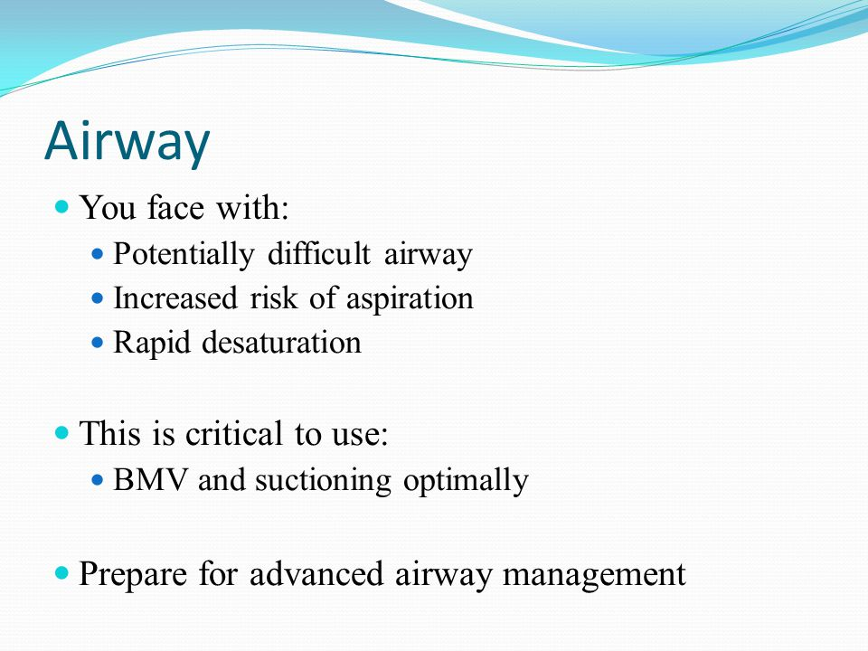 Airway You face with: Potentially difficult airway Increased risk of aspiration Rapid desaturation This is critical to use: BMV and suctioning optimally Prepare for advanced airway management