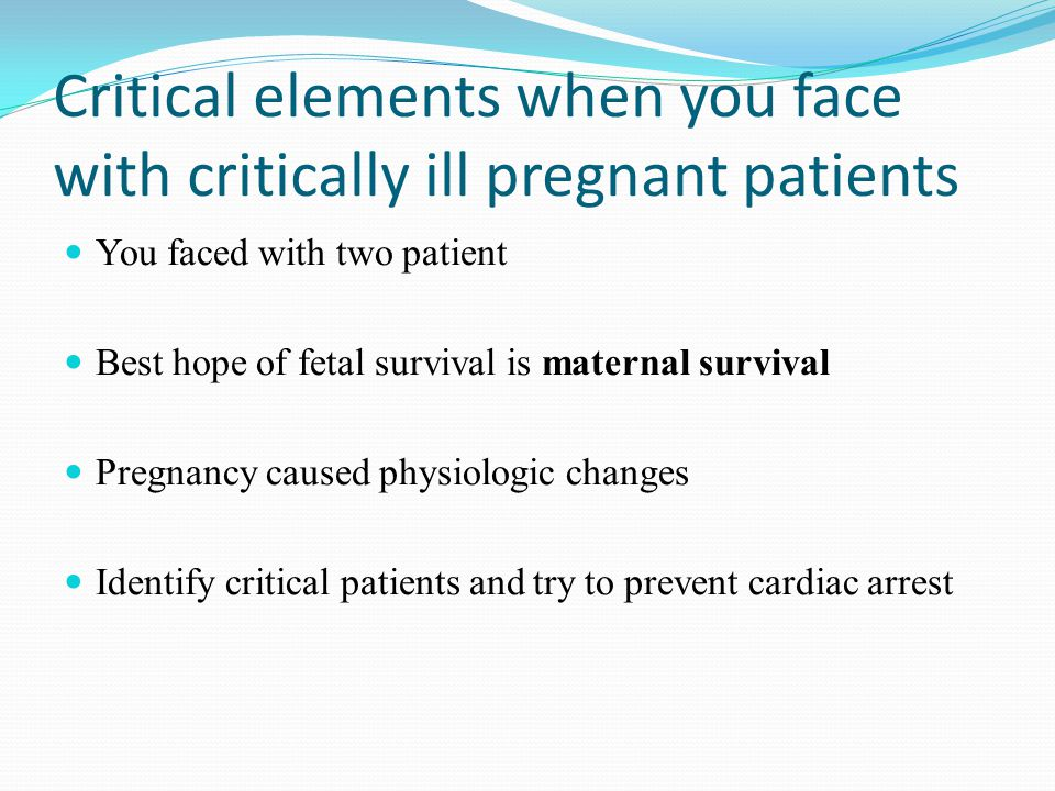 Critical elements when you face with critically ill pregnant patients You faced with two patient Best hope of fetal survival is maternal survival Pregnancy caused physiologic changes Identify critical patients and try to prevent cardiac arrest