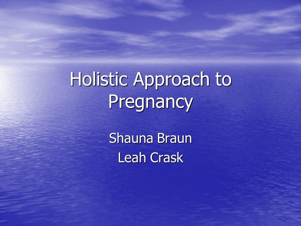 Holistic Approach to Pregnancy Shauna Braun Leah Crask