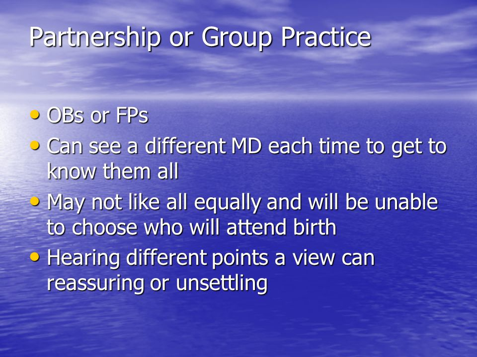 Partnership or Group Practice OBs or FPs OBs or FPs Can see a different MD each time to get to know them all Can see a different MD each time to get t