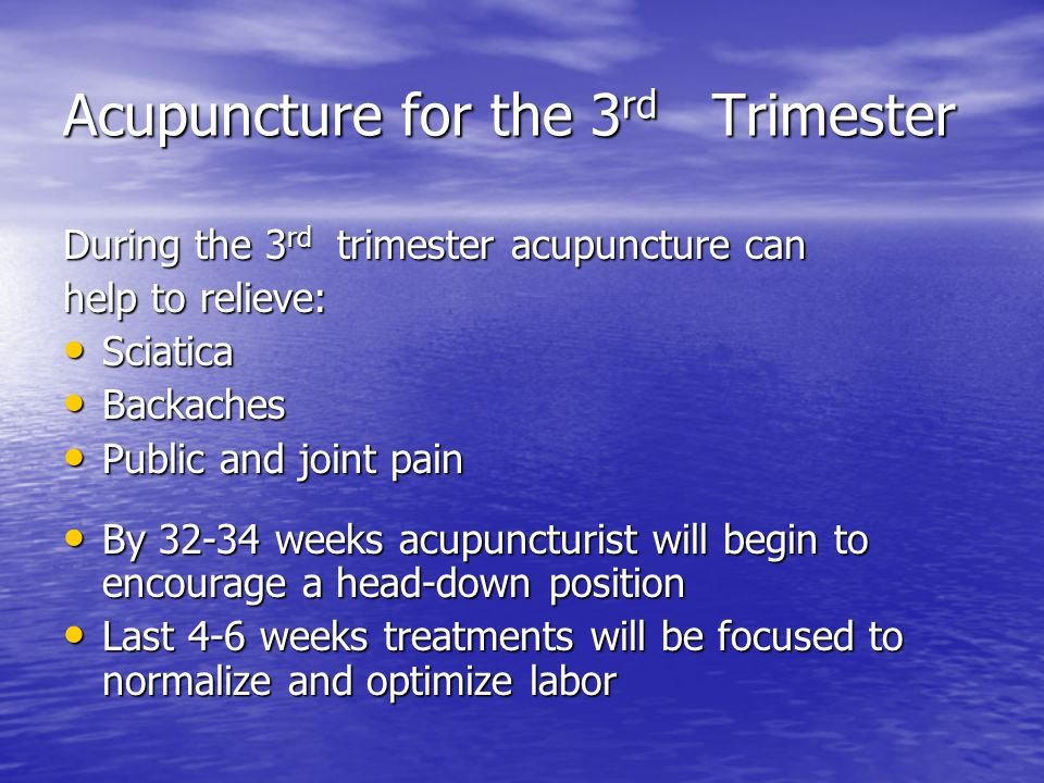 Acupuncture for the 3 rd Trimester During the 3 rd trimester acupuncture can help to relieve: Sciatica Sciatica Backaches Backaches Public and joint p