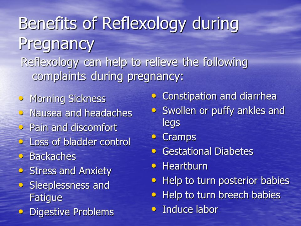 Benefits of Reflexology during Pregnancy Morning Sickness Morning Sickness Nausea and headaches Nausea and headaches Pain and discomfort Pain and disc