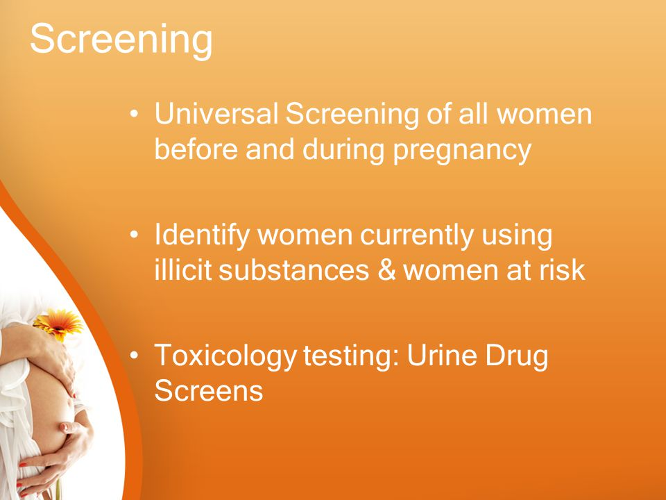 Screening Universal Screening of all women before and during pregnancy Identify women currently using illicit substances & women at risk Toxicology te