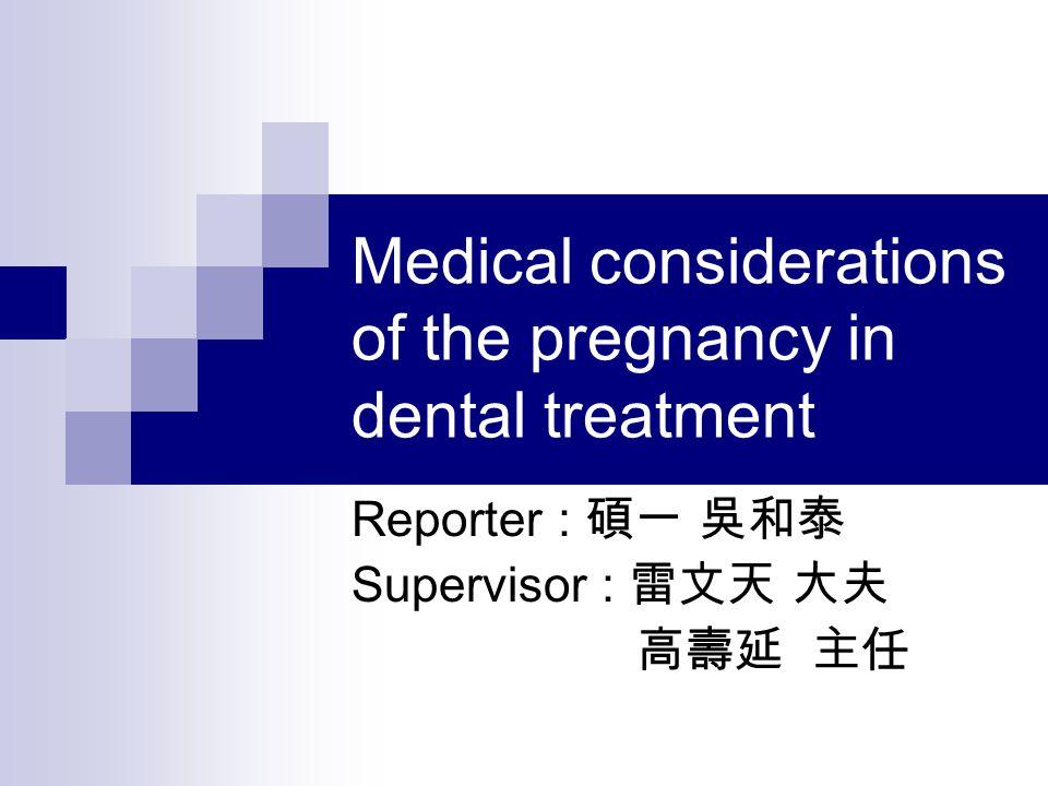 Medical considerations of the pregnancy in dental treatment Reporter : 碩一 吳和泰 Supervisor : 雷文天 大夫 高壽延 主任