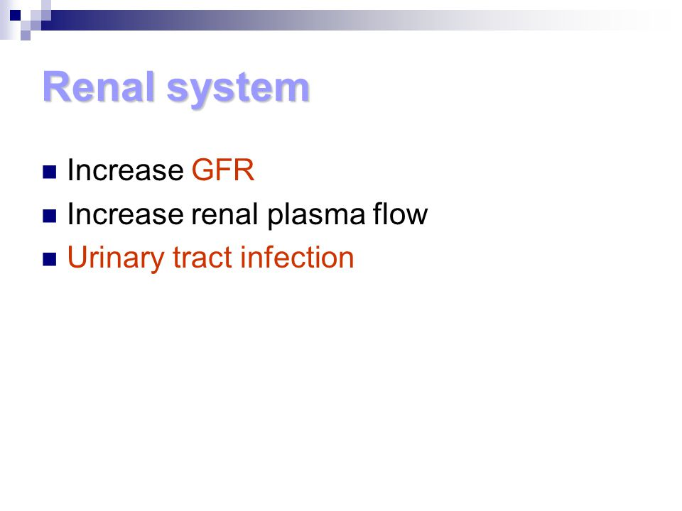 Renal system Increase GFR Increase renal plasma flow Urinary tract infection